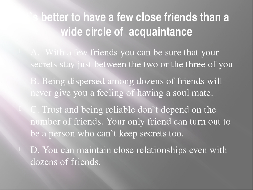 It`s better to have a few close friends than a wide circle of acquaintance A....