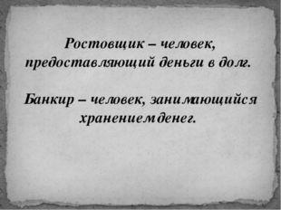 Ростовщик – человек, предоставляющий деньги в долг. Банкир – человек, занима
