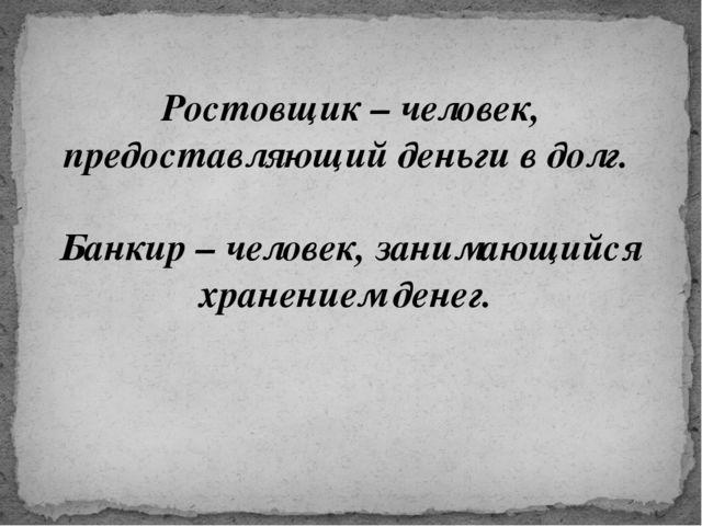 Ростовщик – человек, предоставляющий деньги в долг. Банкир – человек, занима...