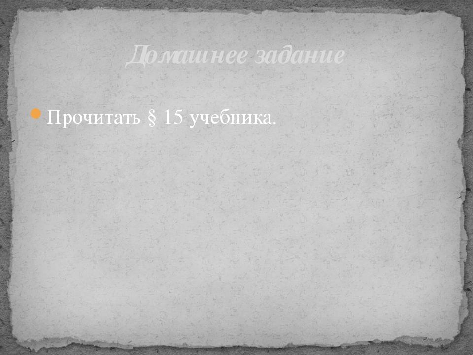 Прочитать § 15 учебника. Домашнее задание