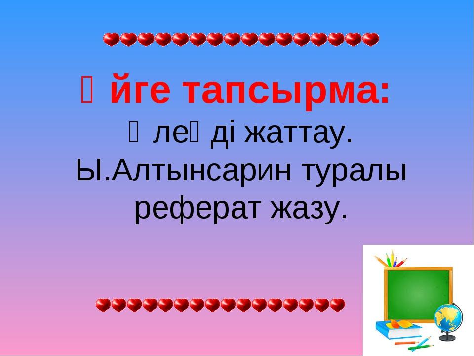 Үйге тапсырма: Өлеңді жаттау. Ы.Алтынсарин туралы реферат жазу.