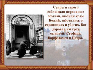 Супруги строго соблюдали церковные обычаи, любили храм Божий, заботились о ст