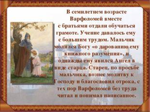 В семилетнем возрасте Варфоломей вместе с братьями отдали обучаться грамоте.