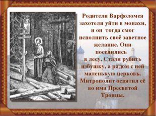 Родители Варфоломея захотели уйти в монахи, и он тогда смог исполнить своё за