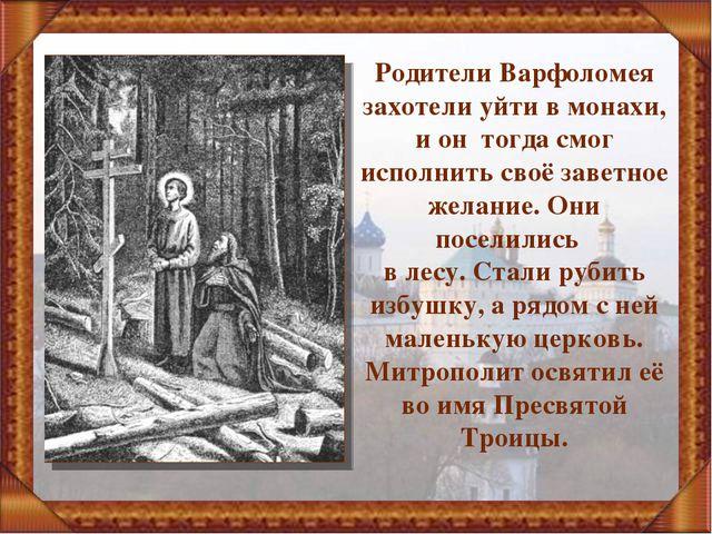 Родители Варфоломея захотели уйти в монахи, и он тогда смог исполнить своё за...