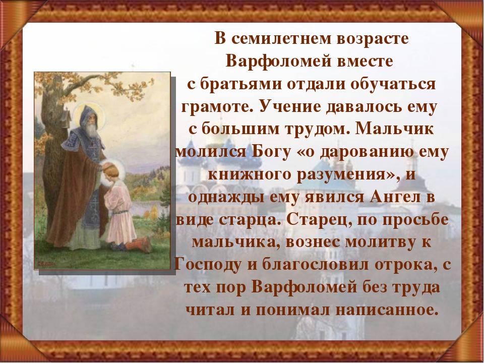 В семилетнем возрасте Варфоломей вместе с братьями отдали обучаться грамоте....