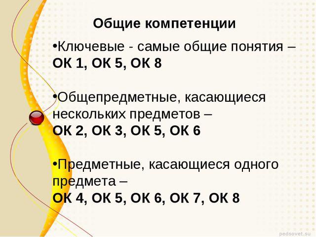 Общие компетенции Ключевые- самые общие понятия – ОК 1, ОК 5, ОК 8 Общепредм...