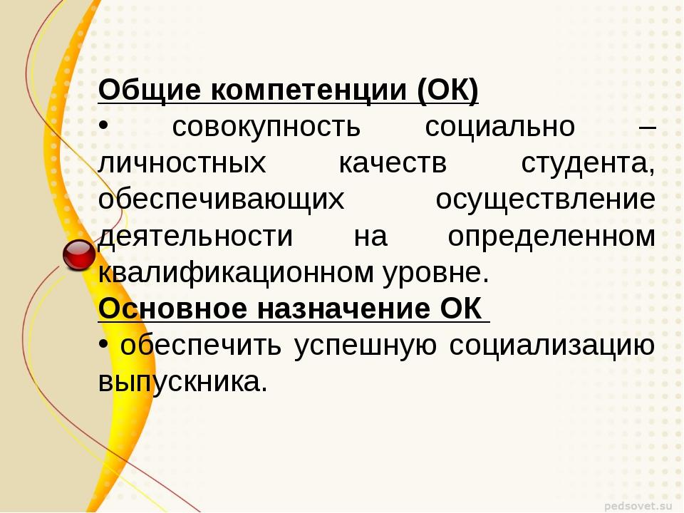 Общие компетенции (ОК) совокупность социально – личностных качеств студента,...