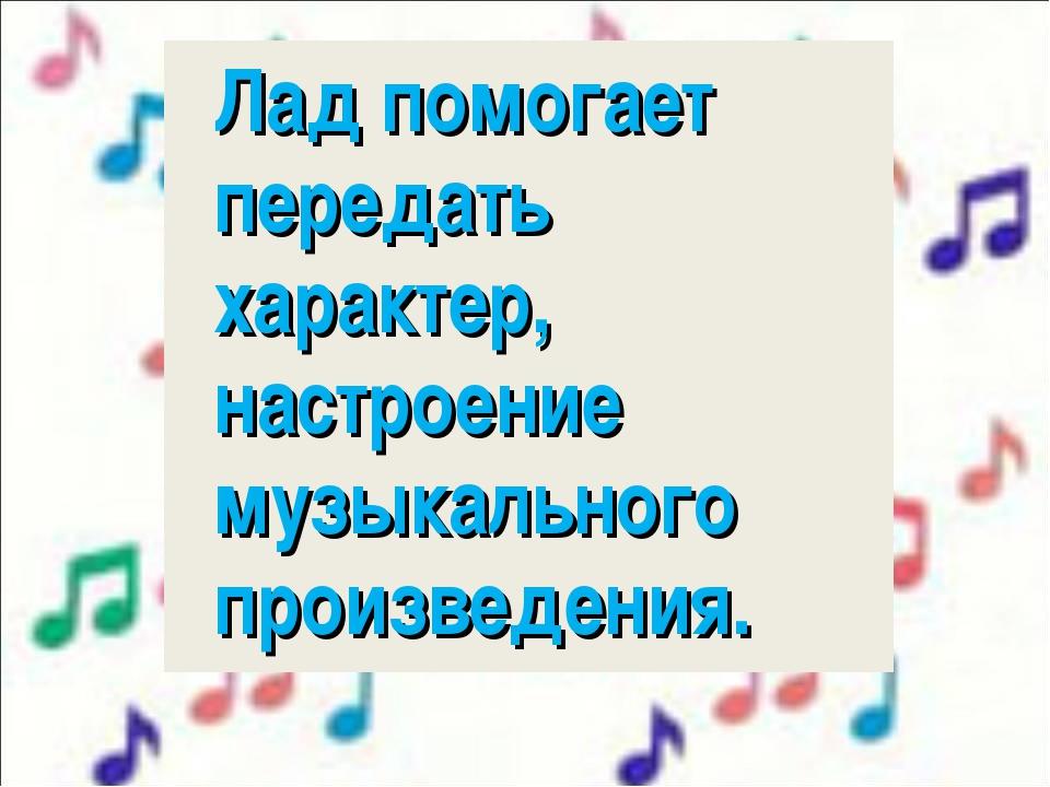 Лад помогает передать характер, настроение музыкального произведения.