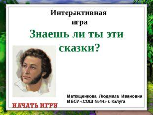 Интерактивная игра Знаешь ли ты эти сказки? Матющенкова Людмила Ивановна МБОУ