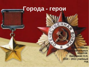 Города - герои Подготовила: учитель начальных классов Вакуленко О.Н. 2010 – 2
