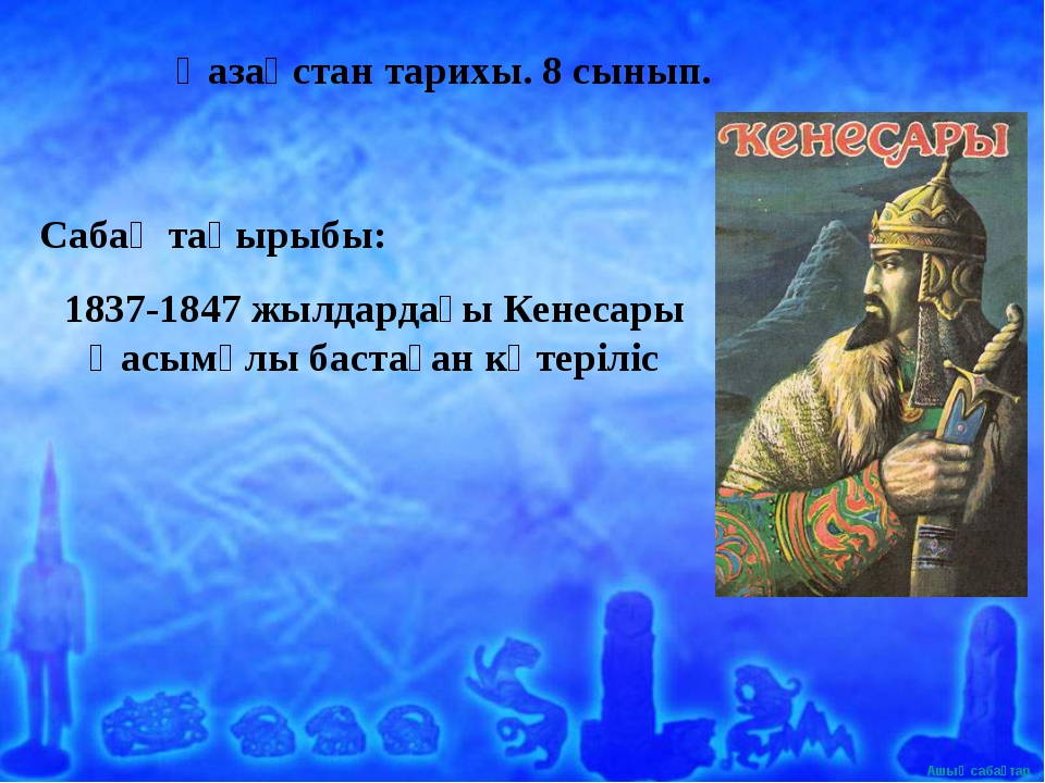 Қазақстан тарихы. 8 сынып. Сабақ тақырыбы: 1837-1847 жылдардағы Кенесары Қасы...