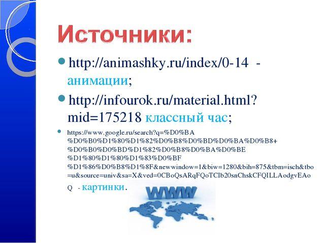 http://animashky.ru/index/0-14 - анимации; http://infourok.ru/material.html?m...