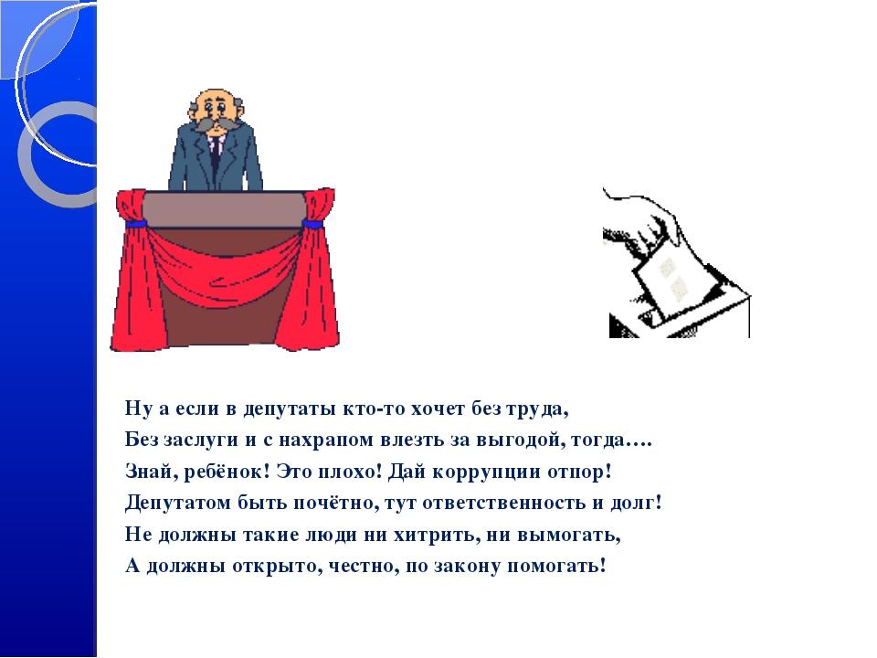 Ну а если в депутаты кто-то хочет без труда, Без заслуги и с нахрапом влезть...