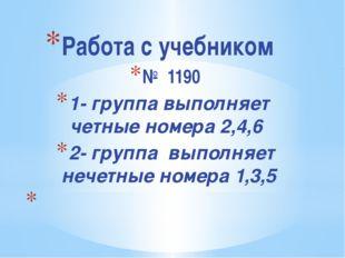 Работа с учебником № 1190 1- группа выполняет четные номера 2,4,6 2- группа в