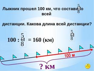 100 м ? км Лыжник прошел 100 км, что составило всей дистанции. Какова длина