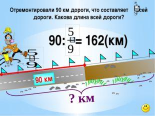 Отремонтировали 90 км дороги, что составляет всей дороги. Какова длина всей