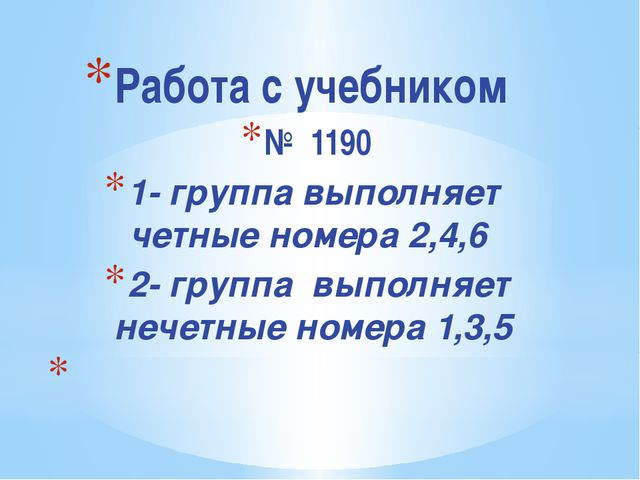 Работа с учебником № 1190 1- группа выполняет четные номера 2,4,6 2- группа в...