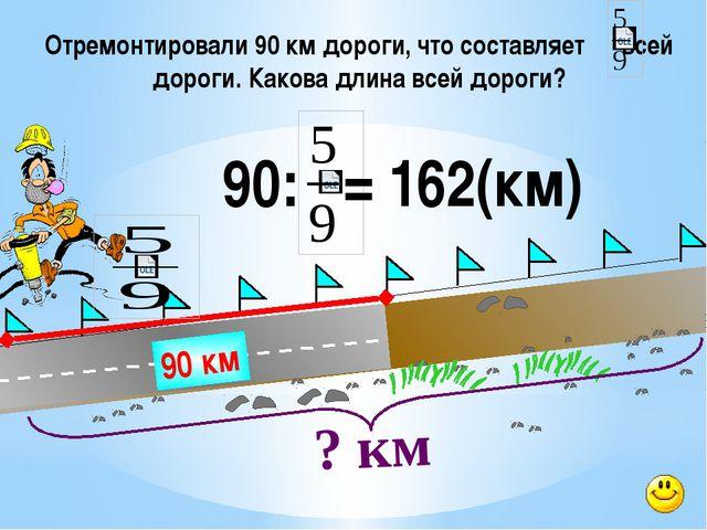 Отремонтировали 90 км дороги, что составляет всей дороги. Какова длина всей...