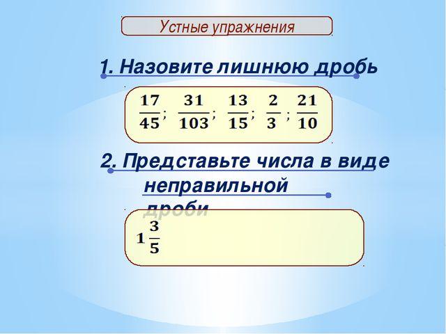 1. Назовите лишнюю дробь Устные упражнения 2. Представьте числа в виде неправ...
