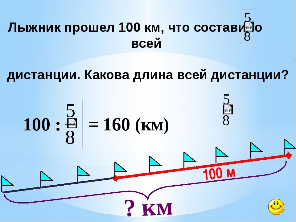 100 м ? км Лыжник прошел 100 км, что составило всей дистанции. Какова длина...