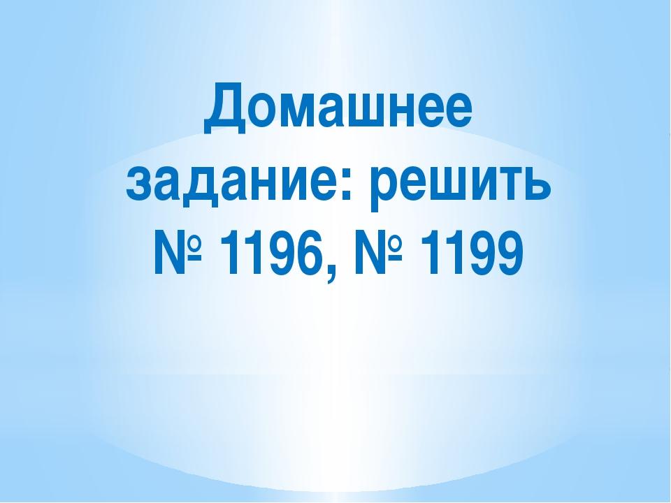 Домашнее задание: решить № 1196, № 1199