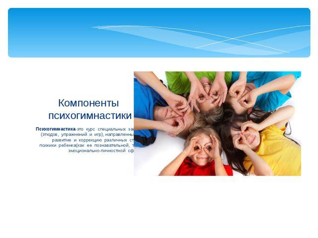 Психогимнастика-это курс специальных занятий (этюдов, упражнений и игр), напр...