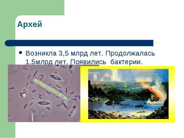 Архей Возникла 3,5 млрд лет. Продолжалась 1,5млрд лет. Появились бактерии.