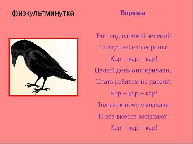 физкультминутка Вороны Вот под елочкой зеленой Скачут весело вороны: Кар – ка...