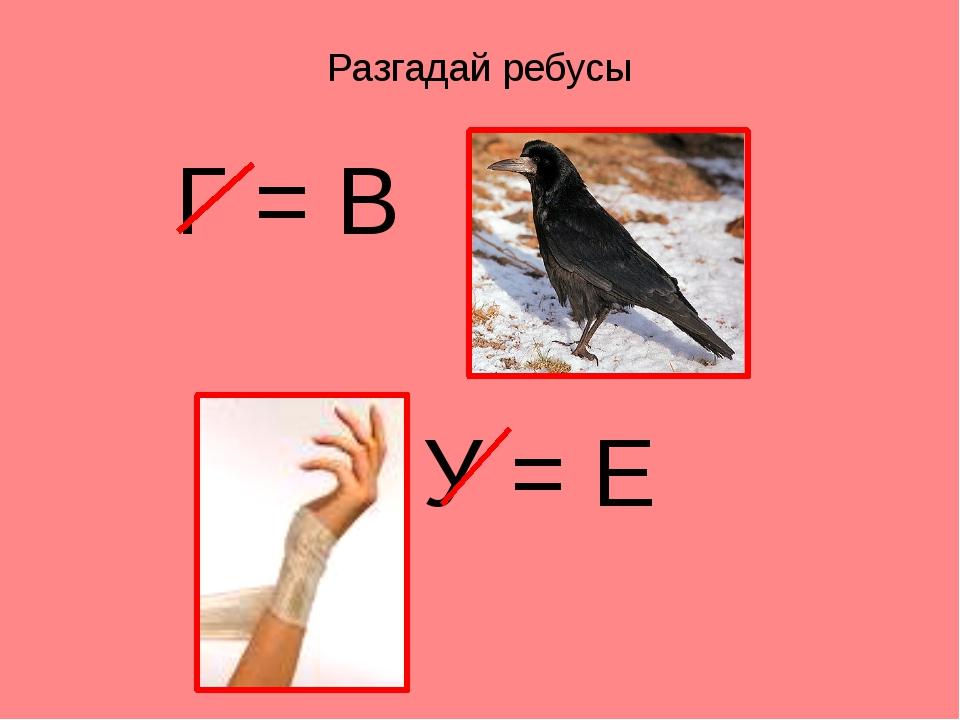 Разгадай ребусы Г = В У = Е
