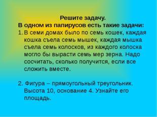 Решите задачу. В одном из папирусов есть такие задачи: В семи домах было по с