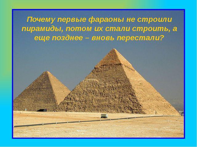 Почему первые фараоны не строили пирамиды, потом их стали строить, а еще позд...