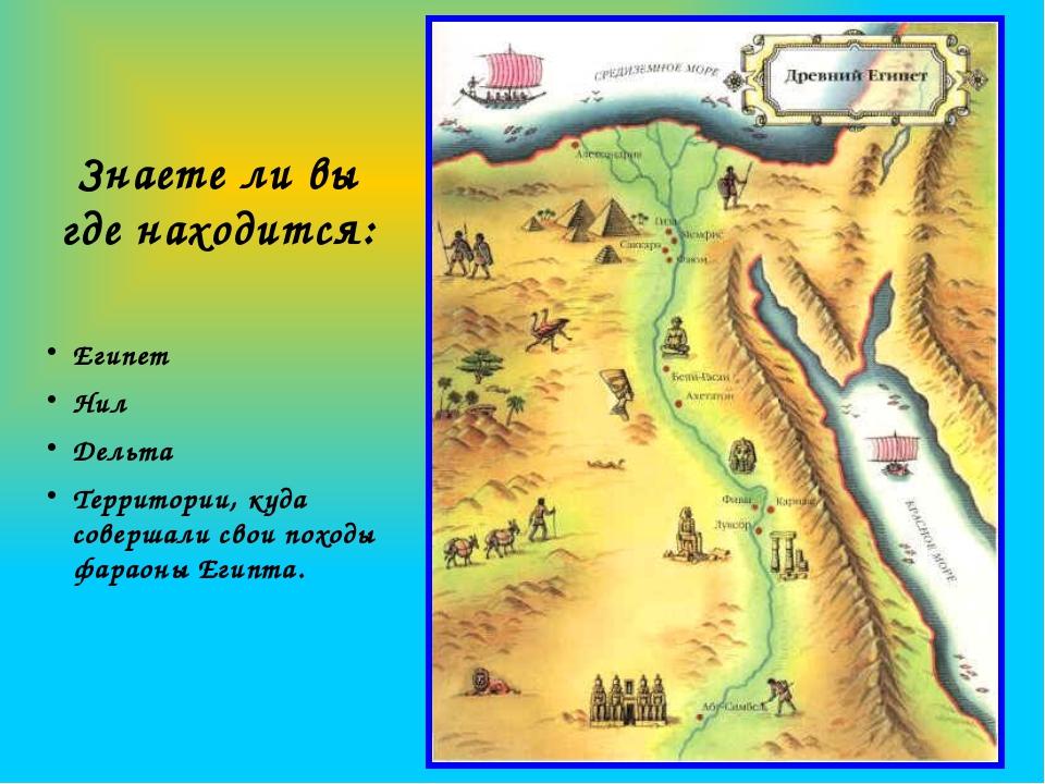 Знаете ли вы где находится: Египет Нил Дельта Территории, куда совершали свои...