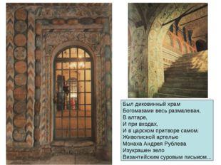 Был диковинный храм Богомазами весь размалеван, В алтаре, И при входах, И в ц