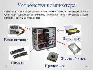 Устройства компьютера Главным в компьютере является системный блок, включающи