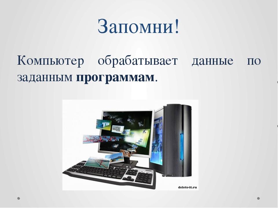 Компьютер обрабатывает данные по заданным программам. Запомни!