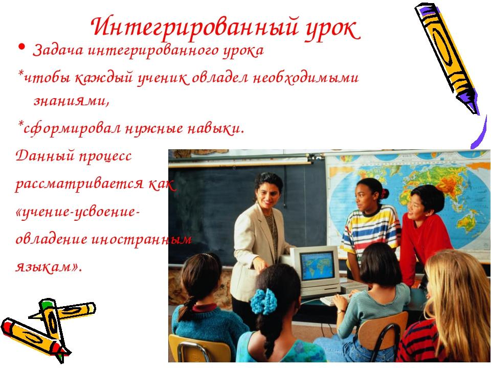 Интегрированный урок Задача интегрированного урока *чтобы каждый ученик овлад...