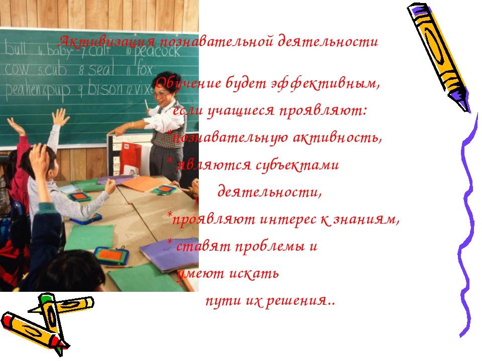 Активизация познавательной деятельности Обучение будет эффективным, если учащ...