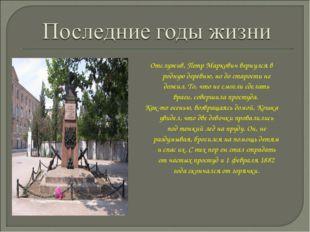 Отслужив, Петр Маркович вернулся в родную деревню, но до старости не дожил. Т