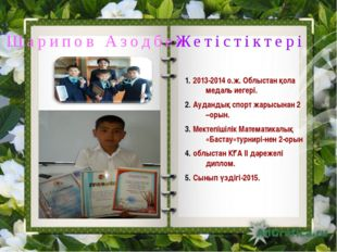 Шарипов Азодбек Жетістіктері 2013-2014 о.ж. Облыстан қола медаль иегері. Ауд