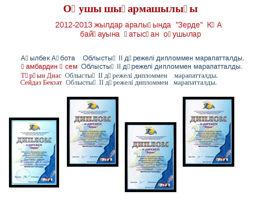 """2012-2013 жылдар аралығында """"Зерде"""" КҒА байқауына қатысқан оқушылар Оқушы шы..."""