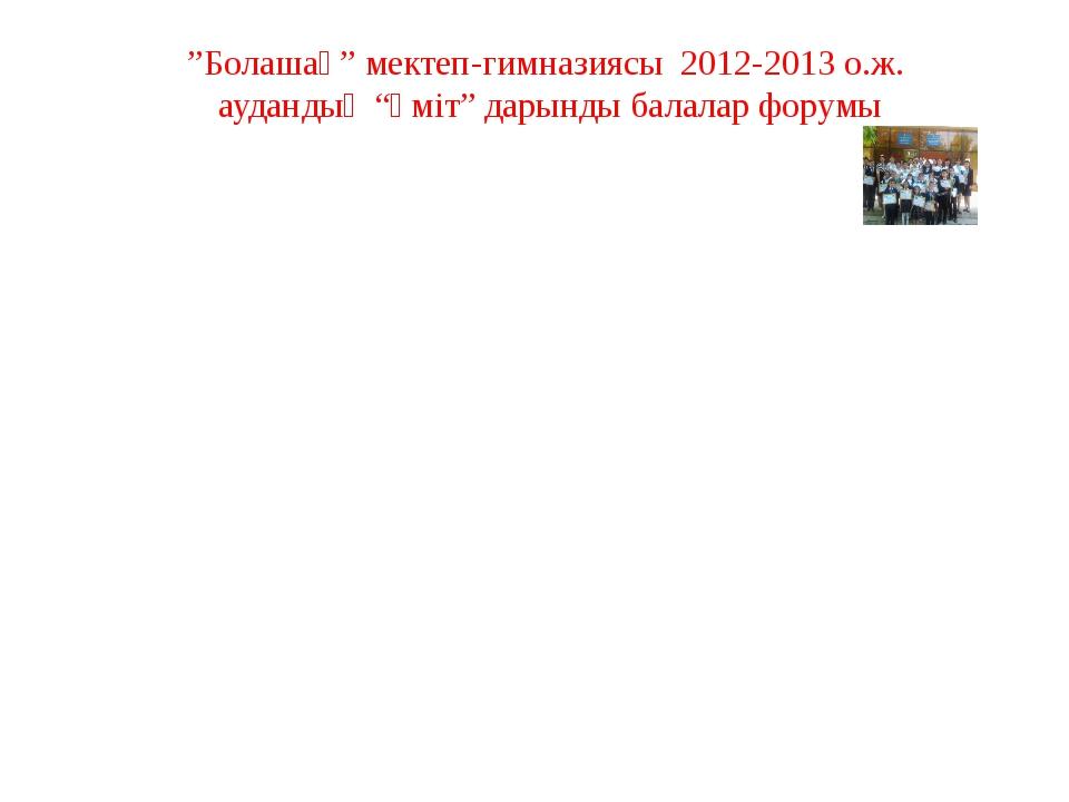 """""""Болашақ"""" мектеп-гимназиясы 2012-2013 о.ж. аудандық """"Үміт"""" дарынды балалар фо..."""