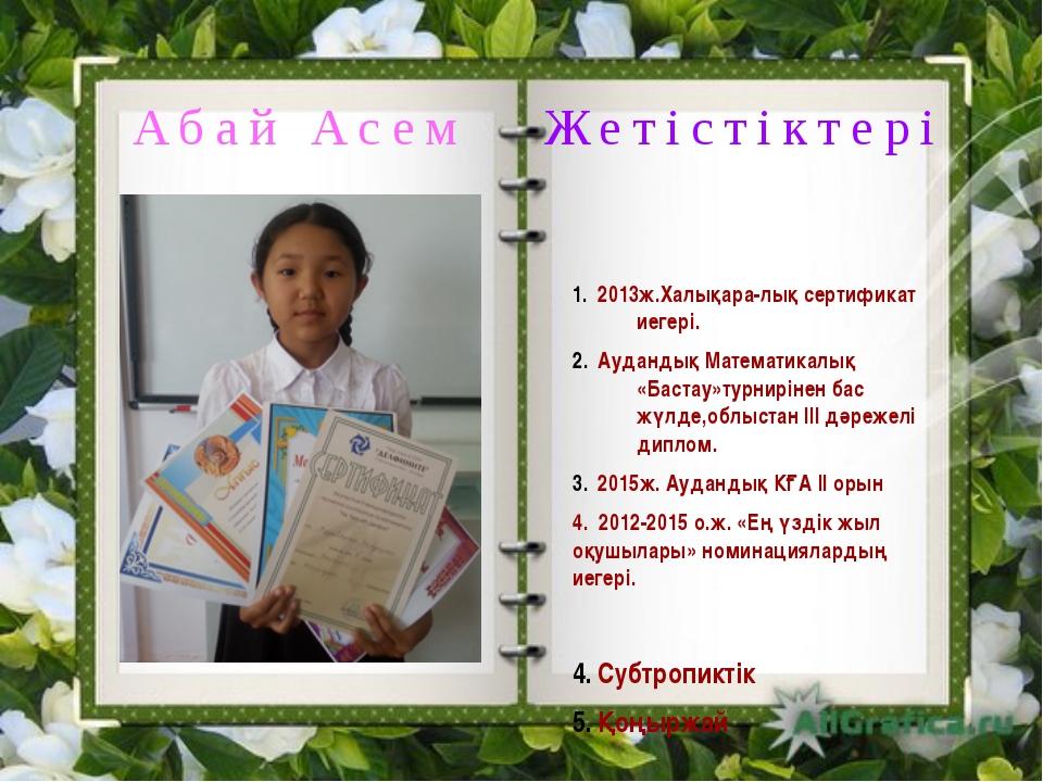 Абай Асем Жетістіктері 2013ж.Халықара-лық сертификат иегері. Аудандық Матема...