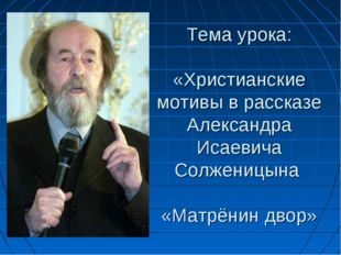 Тема урока: «Христианские мотивы в рассказе Александра Исаевича Солженицына