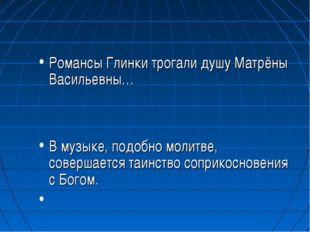 Романсы Глинки трогали душу Матрёны Васильевны… В музыке, подобно молитве, со