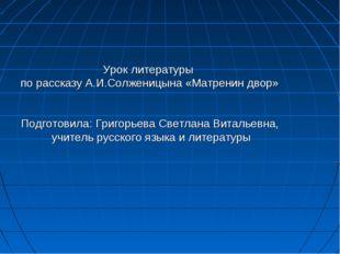 Урок литературы по рассказу А.И.Солженицына «Матренин двор» Подготовила: Григ
