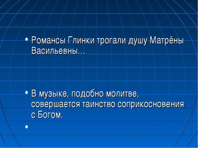 Романсы Глинки трогали душу Матрёны Васильевны… В музыке, подобно молитве, со...