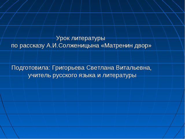 Урок литературы по рассказу А.И.Солженицына «Матренин двор» Подготовила: Григ...
