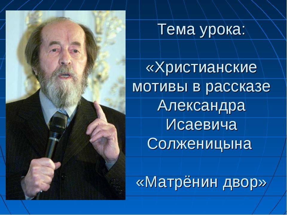 Тема урока: «Христианские мотивы в рассказе Александра Исаевича Солженицына...