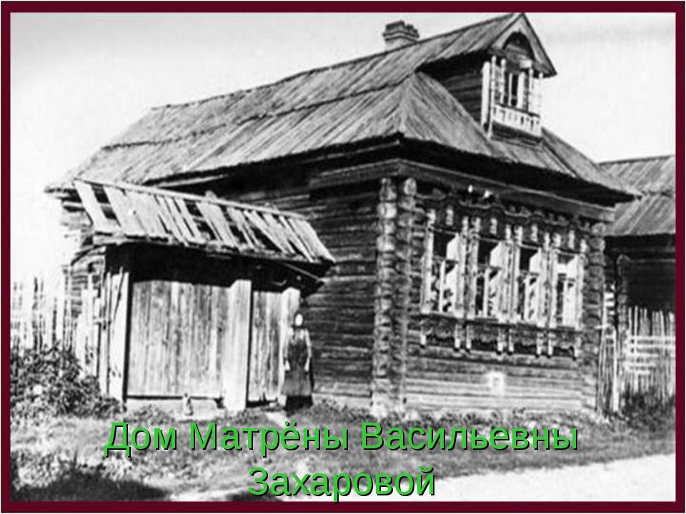Дом Матрёны Васильевны Захаровой